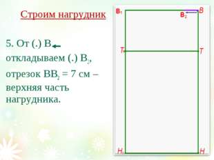 Строим нагрудник 5. От (.) В откладываем (.) В2, отрезок ВВ2 = 7 см – верхняя