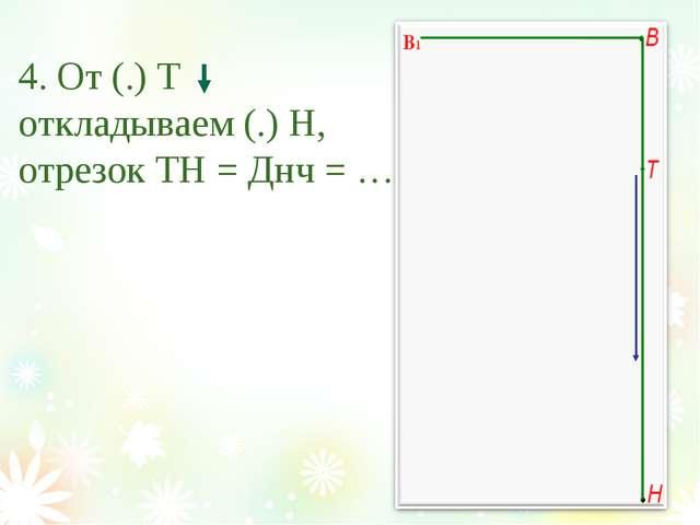 4. От (.) Т откладываем (.) Н, отрезок ТН = Днч = …