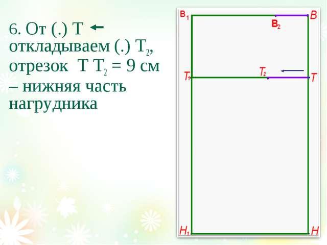 6. От (.) Т откладываем (.) Т2, отрезок Т Т2 = 9 см – нижняя часть нагрудника