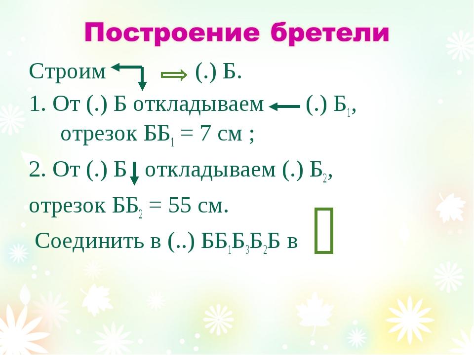 Строим (.) Б. 1. От (.) Б откладываем (.) Б1, отрезок ББ1 = 7 см ; 2. От (.)...