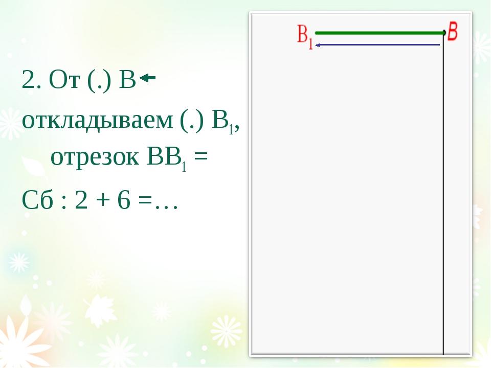 2. От (.) В откладываем (.) В1, отрезок ВВ1 = Сб : 2 + 6 =…