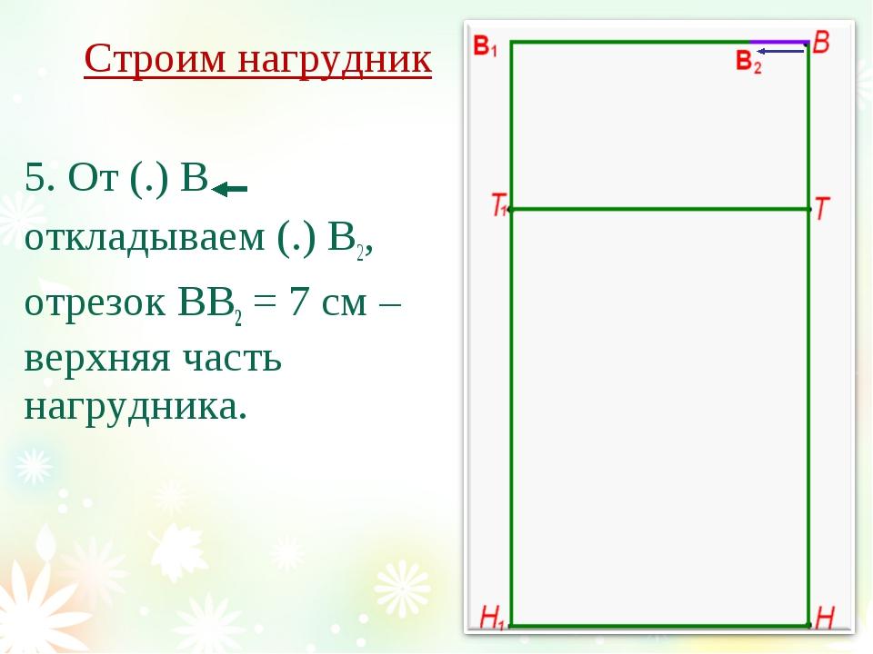 Строим нагрудник 5. От (.) В откладываем (.) В2, отрезок ВВ2 = 7 см – верхняя...