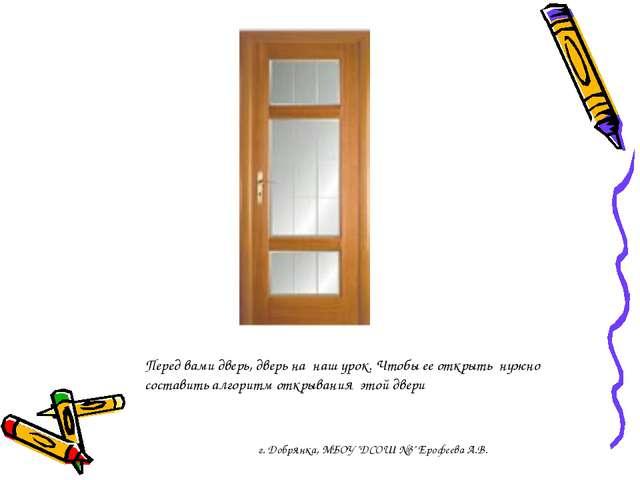 Перед вами дверь, дверь на наш урок. Чтобы ее открыть нужно составить алгорит...
