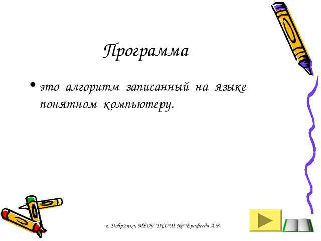 Программа это алгоритм записанный на языке понятном компьютеру. г. Добрянка,...