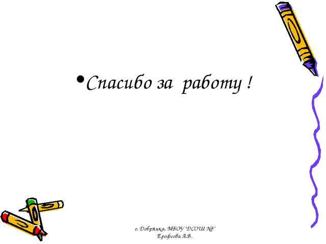 "Спасибо за работу ! г. Добрянка, МБОУ ""ДСОШ №3"" Ерофеева А.В. г. Добрянка, МБ..."