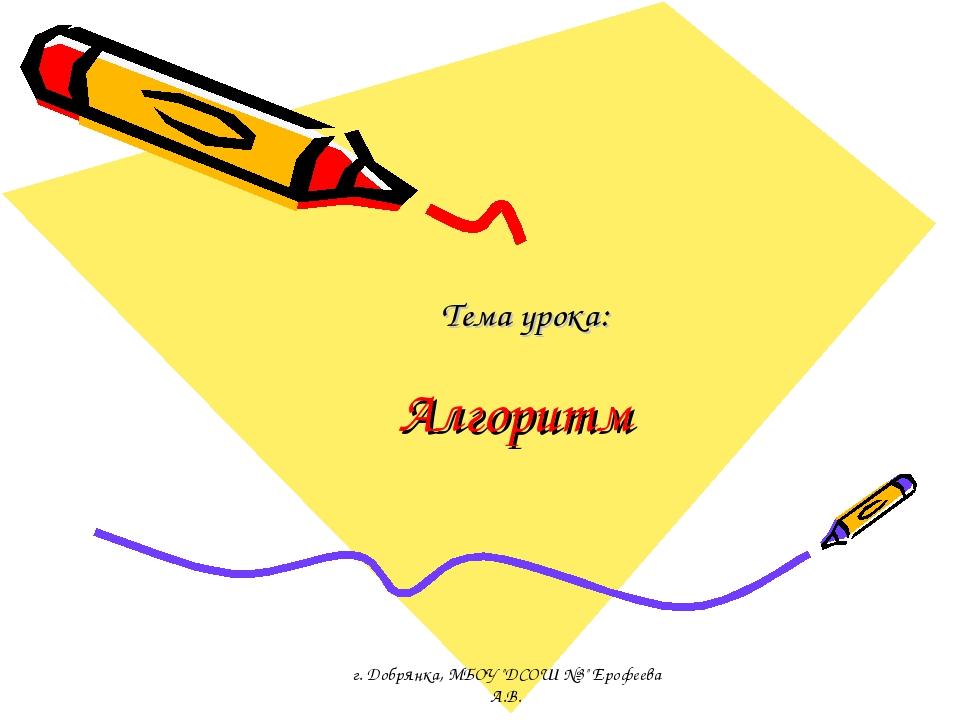 "Алгоритм Тема урока: г. Добрянка, МБОУ ""ДСОШ №3"" Ерофеева А.В. г. Добрянка, М..."