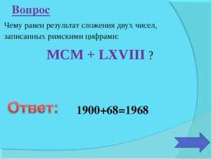 Чему равен результат сложения двух чисел, записанных римскими цифрами: MCM +