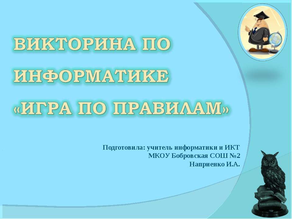 Подготовила: учитель информатики и ИКТ МКОУ Бобровская СОШ №2 Наприенко И.А.