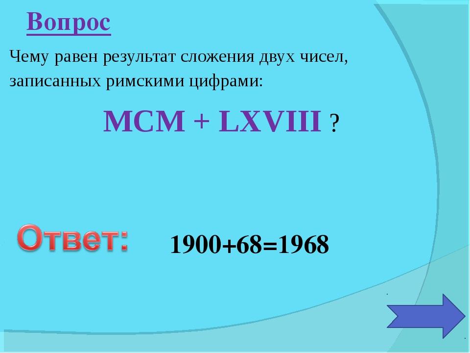 Чему равен результат сложения двух чисел, записанных римскими цифрами: MCM +...