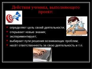 Действия ученика, выполняющего проект: определяет цель своей деятельности; от