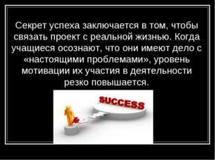 Секрет успеха заключается в том, чтобы связать проект с реальной жизнью. Когд