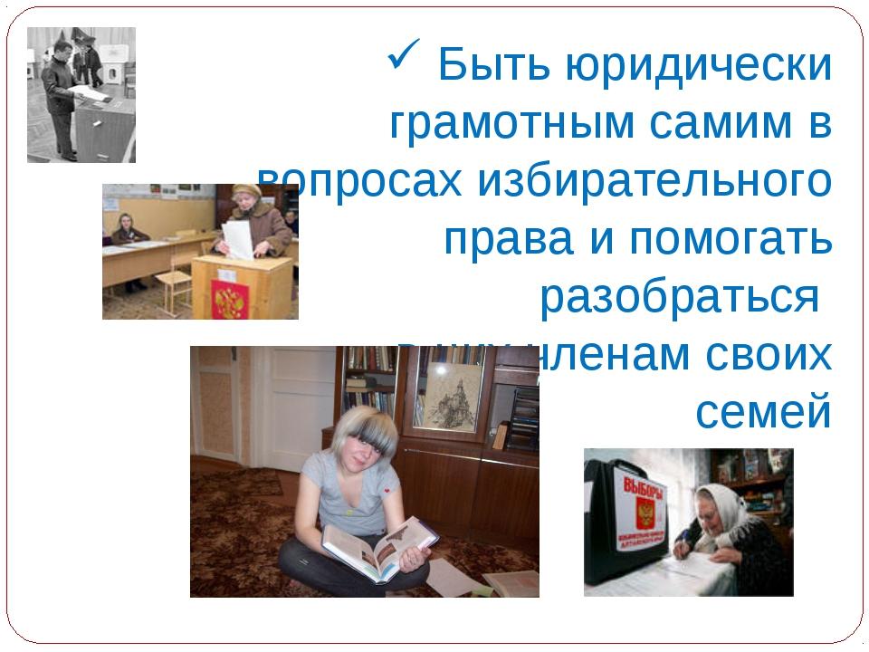 Быть юридически грамотным самим в вопросах избирательного права и помогать р...