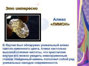 Это интересно Заключение. Алмаз «ЛИМОН» В Якутии был обнаружен уникальный алм