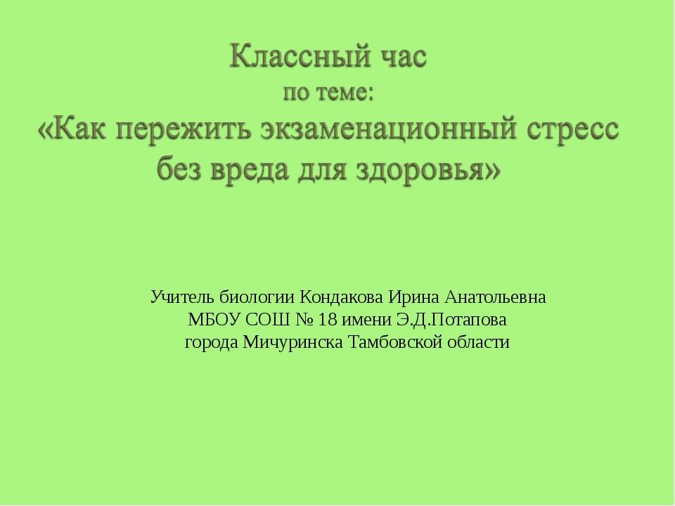 Учитель биологии Кондакова Ирина Анатольевна МБОУ СОШ № 18 имени Э.Д.Потапов...