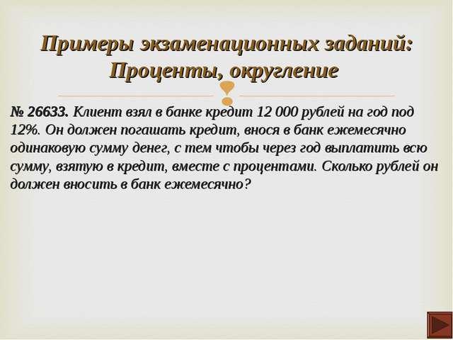 № 26633. Клиент взял в банке кредит 12 000 рублей на год под 12%. Он должен п...