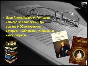 Иван Александрович Гончаров написал за свою жизнь три романа («Обыкновенная и