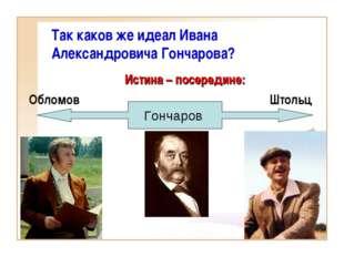 Истина – посередине: Обломов Штольц Так каков же идеал Ивана Александро