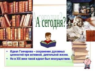 Идеал Гончарова – сохранение духовных ценностей при активной, деятельной жизн