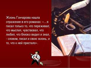 Жизнь Гончарова нашла отражение в его романах: «…я писал только то, что пере