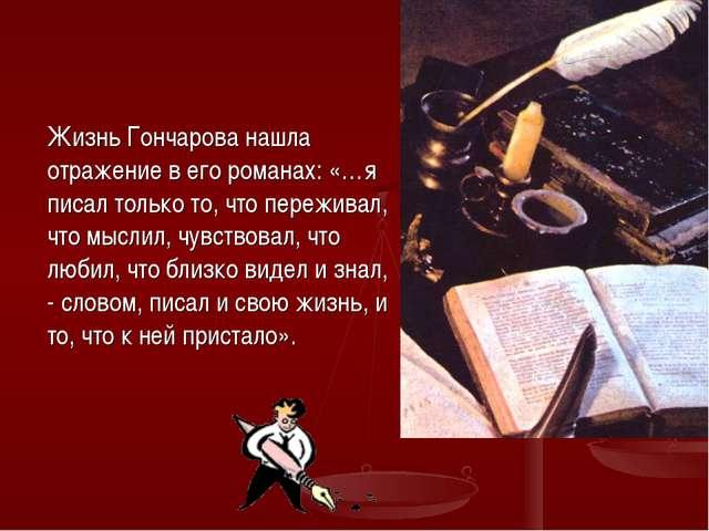 Жизнь Гончарова нашла отражение в его романах: «…я писал только то, что пере...