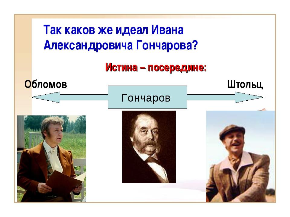 Истина – посередине: Обломов Штольц Так каков же идеал Ивана Александро...