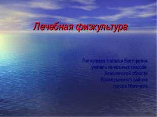Лечебная физкультура Лигостаева Наталья Викторовна учитель начальных классов