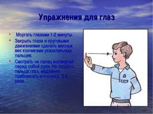 Упражнения для глаз Моргать глазами 1-2 минуты. Закрыть глаза и круговыми дви