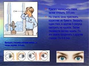 Крепко зажмурить глаза, затем открыть. 3-5 раз. На стекло окна приклеить круж
