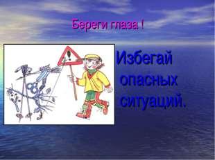 Береги глаза ! Избегай опасных ситуаций.