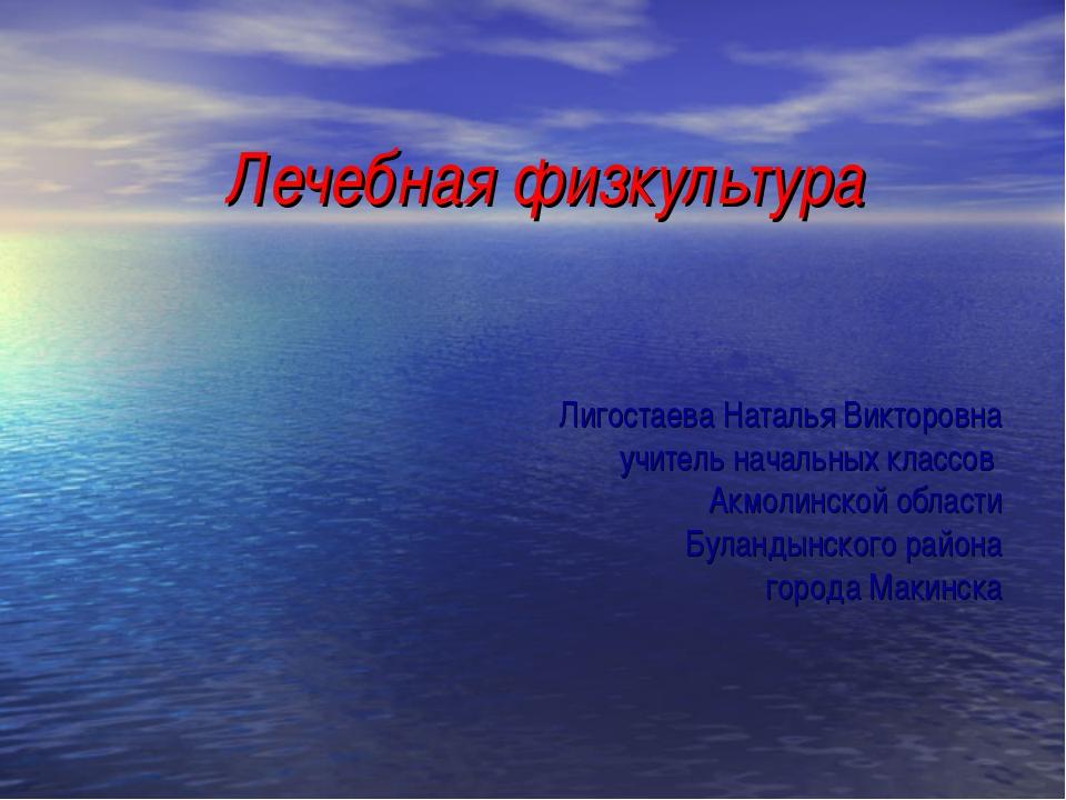 Лечебная физкультура Лигостаева Наталья Викторовна учитель начальных классов...
