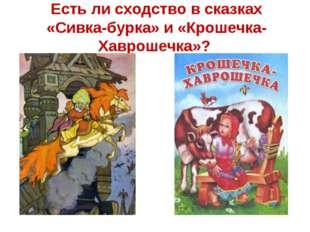 Есть ли сходство в сказках «Сивка-бурка» и «Крошечка-Хаврошечка»?