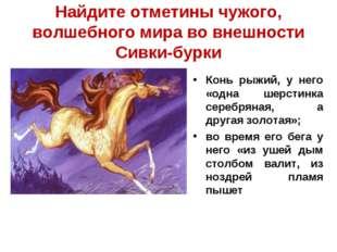 Найдите отметины чужого, волшебного мира во внешности Сивки-бурки Конь рыжий,