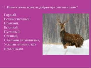 1. Какие эпитеты можно подобрать при описании оленя? Гордый, Величественный,