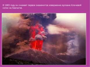 В 1965 году он снимает первое знаменитое извержение вулкана Ключевой сопки на