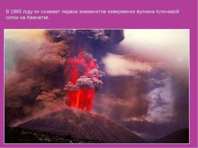 В 1965 году он снимает первое знаменитое извержение вулкана Ключевой сопки на...