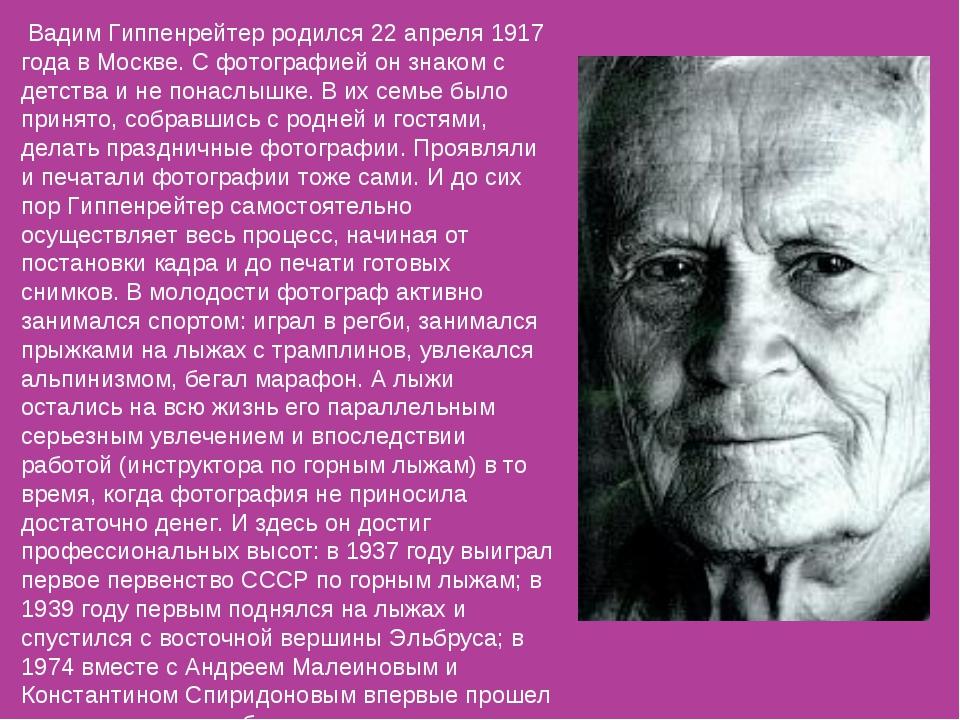 Вадим Гиппенрейтер родился 22 апреля 1917 года в Москве. С фотографией он зн...