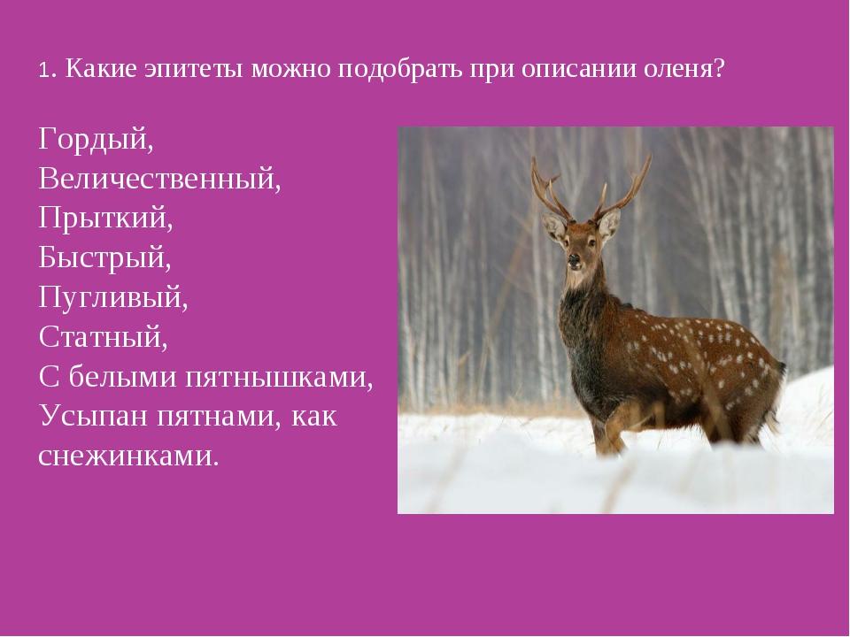 1. Какие эпитеты можно подобрать при описании оленя? Гордый, Величественный,...