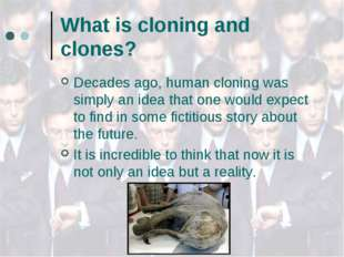 What is cloning and clones? Decades ago, human cloning was simply an idea tha