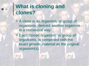 What is cloning and clones? A clone is an organism, or group of organisms, de