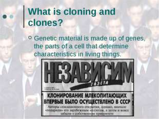 What is cloning and clones? Genetic material is made up of genes, the parts o