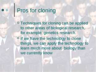 Pros for cloning Techniques for cloning can be applied to other areas of biol