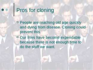 Pros for cloning People are reaching old age quickly and dying from disease.