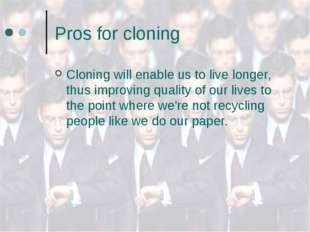 Pros for cloning Cloning will enable us to live longer, thus improving qualit