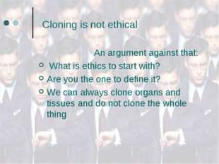 Cloning is not ethical An argument against that: What is ethics to start wit