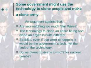 Some government might use the technology to clone people and make a clone arm