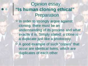 "Opinion essay ""Is human cloning ethical"" Preparation In order to strongly ar"