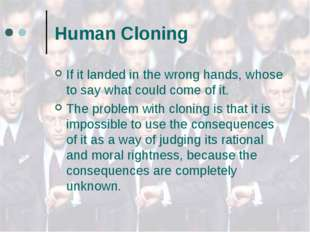 Human Cloning If it landed in the wrong hands, whose to say what could come o