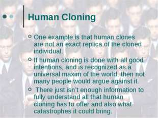Human Cloning One example is that human clones are not an exact replica of th