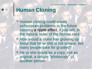 Human Cloning Human cloning could create unforeseen problems in the future ca