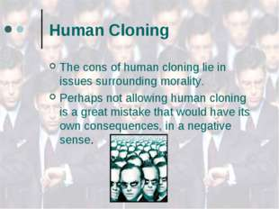 Human Cloning The cons of human cloning lie in issues surrounding morality. P